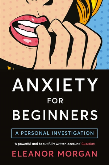 Anxiety for Beginners - A Personal Investigation eBook by Eleanor Morgan