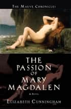 The Passion of Mary Magdalen ebook by Elizabeth Cunningham