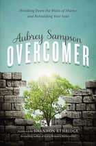 Overcomer - Breaking Down the Walls of Shame and Rebuilding Your Soul ebook by