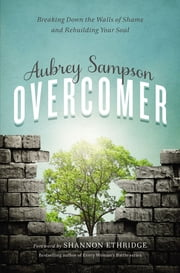 Overcomer - Breaking Down the Walls of Shame and Rebuilding Your Soul ebook by Aubrey Gayel Sampson,Foreword by Shannon Ethridge.  Bestselling author of Every Woman's Battle