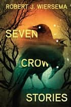 Seven Crow Stories ebook by Robert J. Wiersema