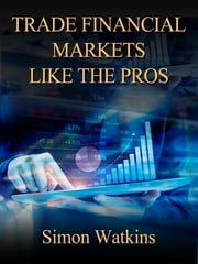 Trade Financial Markets Like The Pros ebook by Simon Watkins