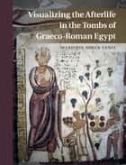 Visualizing the Afterlife in the Tombs of Graeco-Roman Egypt ebook by Marjorie Susan Venit