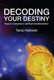 Decoding Your Destiny: Keys to Humanity's Spiritual Transformation ebook by Tanis Helliwell