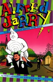 Alfred Jarry: The Man with the  Axe ebook by Nigey Lennon,Bill Griffith