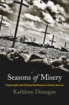 Seasons of Misery - Catastrophe and Colonial Settlement in Early America ebook by Kathleen Donegan