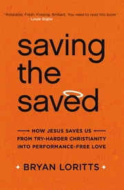 Saving the Saved - How Jesus Saves Us from Try-Harder Christianity into Performance-Free Love ebook by Bryan Loritts