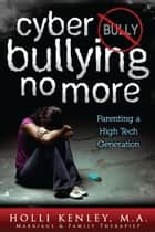 Cyber Bullying No More: Parenting a High Tech Generation ebook by Holli Kenley,Laurie Zelinger