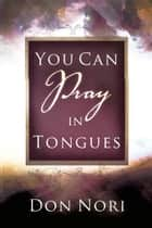 You can Pray in Tongues ebook by Don Nori