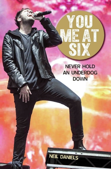 You Me At Six - Never Hold an Underdog Down ebook by Neil Daniels