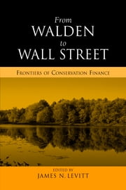 From Walden to Wall Street - Frontiers of Conservation Finance ebook by James N. Levitt,James N. Levitt