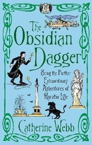The Obsidian Dagger: Being the Further Extraordinary Adventures of Horatio Lyle - Number 2 in series ebook by Catherine Webb