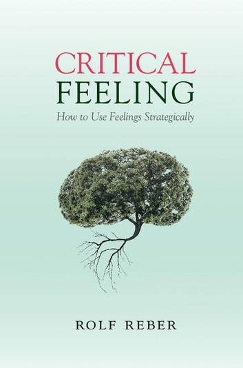 Critical Feeling - How to Use Feelings Strategically ebook by Rolf Reber