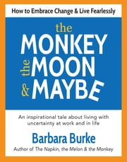 The Monkey, the Moon & Maybe - How to Embrace Change & Live Fearlessly ebook by Barbara Burke