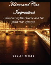 Home and Car Impressions: Harmonizing Your Home and Car with Your Lifestyle ebook by Collin Miles