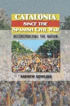 Catalonia Since the Spanish Civil War - Reconstructing the Nation ebook by Andrew Dowling