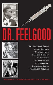 Dr. Feelgood - The Shocking Story of the Doctor Who May Have Changed History by Treating and Drugging JFK, Marilyn, Elvis, and Other Prominent Figures ebook by Richard A. Lertzman,William J. Birnes