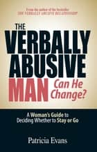 The Verbally Abusive Man - Can He Change? - A Woman's Guide to Deciding Whether to Stay or Go ebook by Patricia Evans