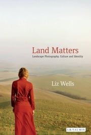 Land Matters - Landscape Photography, Culture and Identity ebook by Liz Wells