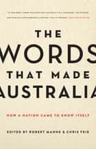 The Words That Made Australia - How a Nation Came to Know Itself ebook by Chris Feik, Robert Manne