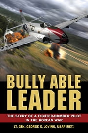 Bully Able Leader: The Story of a Fighter-Bomber Pilot in the Korean War ebook by Lt. Gen. George Loving USAF (Retd.)