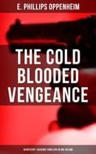 The Cold Blooded Vengeance: 10 Mystery & Revenge Thrillers in One Volume ebook by E. Phillips Oppenheim