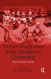 Tourism Imaginaries at the Disciplinary Crossroads - Place, Practice, Media ebook by Maria Gravari-Barbas,Nelson Graburn