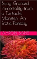Being Granted Immortality from a Tentacle Monster: An Erotic Fantasy ebook by Aaron Sans