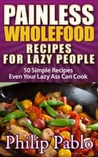 Painless Whole Food Recipes For Lazy People: 50 Surprisingly Simple Whole Food Meals Eben Your Lazy Ass Can Prepare! ebook by Phillip Pablo