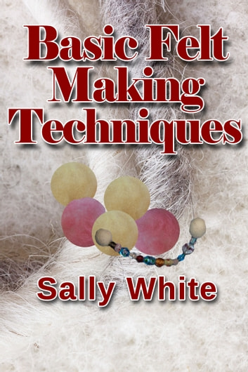 Basic Felt Making Techniques ebook by Sally White