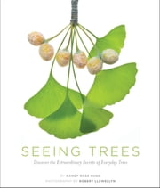 Seeing Trees - Discover the Extraordinary Secrets of Everyday Trees ebook by Nancy Ross Hugo,Robert Llewellyn