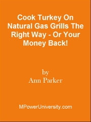 Cook Turkey On Natural Gas Grills The Right Way - Or Your Money Back! ebook by Editorial Team Of MPowerUniversity.com