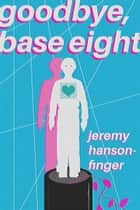 Goodbye, Base Eight - A Cybernetic Love Story ebook by Jeremy Hanson-Finger