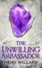 The Unwilling Ambassador (The Unwilling #3) ebook by Heidi Willard