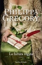 La futura regina ebook by Philippa Gregory