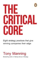 The Critical Core - Eight strategy practices that give winning companies their edge eBook by Tony Manning