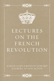 Lectures on the French Revolution ebook by Baron John Emerich Edward Dalberg Acton Acton