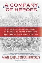 A Company of Heroes - Personal Memories about the Real Band of Brothers and the Legacy They Left Us ebook by Marcus Brotherton