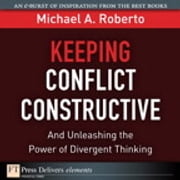 Keeping Conflict Constructive - And Unleashing the Power of Divergent Thinking ebook by Michael A. Roberto