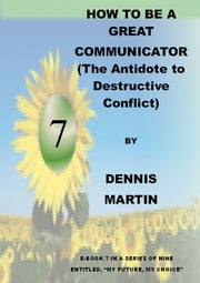 How to Be a Great Communicator (the Antidote to Destructive Conflict) ebook by Dennis Martin