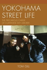 Yokohama Street Life - The Precarious Career of a Japanese Day Laborer ebook by Tom Gill
