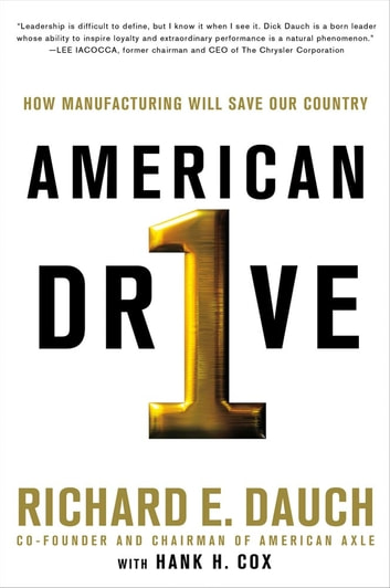 American Drive - How Manufacturing Will Save Our Country ebook by Richard Dauch,Hank H. Cox