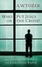 Who Put Jesus on the Cross? - And Other Questions of the Christian Faith ebook by A. W. Tozer