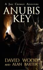 Anubis Key- A Jake Crowley Adventure - Jake Crowley Adventures, #2 ebook by David Wood, Alan Baxter