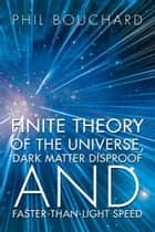 Finite Theory of the Universe, Dark Matter Disproof and Faster-Than-Light Speed ebook by Phil Bouchard