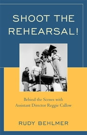 Shoot the Rehearsal! - Behind the Scenes with Assistant Director Reggie Callow ebook by Rudy Behlmer