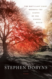 The Day's Last Light Reddens the Leaves of the Copper Beech ebook by Stephen Dobyns