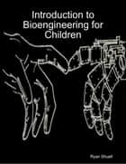 Introduction to Bioengineering for Children ebook by Ryan Shuell