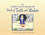 Book of Truth and Wisdom - A very slender volume ebook by Kenneth David Brubacher