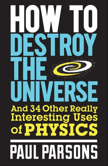 How to Destroy the Universe ebook by Paul Parsons